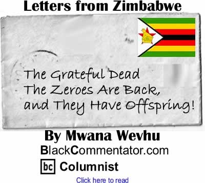The Grateful Dead - The Zeroes Are Back, and They Have Offspring! - Letters from Zimbabwe By Mwana Wevhu, BlackCommentator.com Columnist