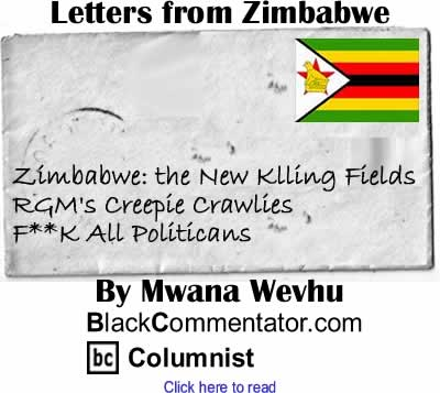 Zimbabwe: the New Klling Fields, RGM's Creepie Crawlies, F**K All Politicans - Letters from Zimbabwe By Mwana Wevhu, BlackCommentator.com Columnist