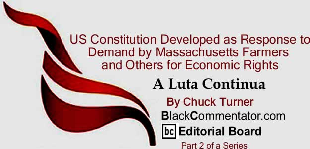 BlackCommentator.com: US Constitution Developed as Response to Demand by Massachusetts Farmers and Others for Economic Rights - A Luta Continua By Chuck Turner, BlackCommentator.com Editorial Board