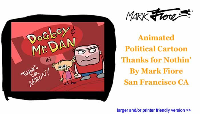 Animated Political Cartoon - Thanks for Nothin' By Mark Fiore, San Francisco CA