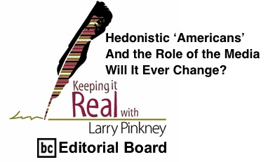 BlackCommentator.com: Hedonistic 'Americans' and the Role of the Media: Will It Ever Change? - Keeping it Real - By Larry Pinkney - BC Editorial Board