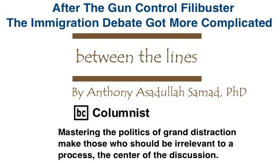 BlackCommentator.com: After The Gun Control Filibuster, The Immigration Debate Got More Complicated - Between The Lines - By Dr. Anthony Asadullah Samad, PhD - BC Columnist