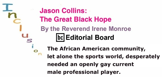 BlackCommentator.com: Jason Collins: The Great Black Hope - Inclusion By the Reverend Irene Monroe, BC Editorial Board