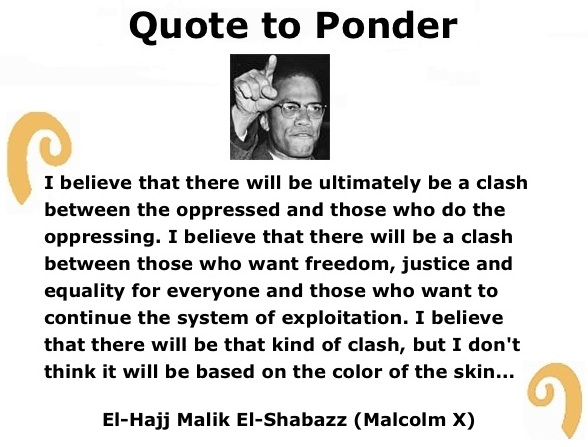 "BlackCommentator.com: Quote to Ponder:  ""I believe that there will be ultimately be a clash between the oppressed and those who do the oppressing…"" - El-Hajj Malik El-Shabazz (Malcolm X)"
