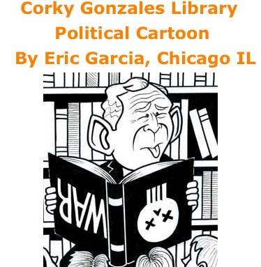 BlackCommentator.com: Corky Gonzales Library - Political Cartoon By Eric Garcia, Chicago IL
