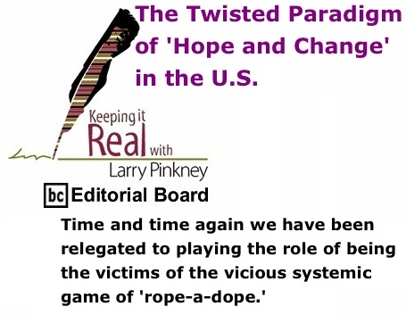 BlackCommentator.com: The Twisted Paradigm of 'Hope and Change' in the U.S. - Keeping it Real By Larry Pinkney, BC Editorial Board