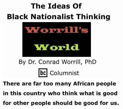 BlackCommentator.com: The Ideas Of Black Nationalist Thinking - Worrill's World By Dr. Conrad W. Worrill, PhD, BC Columnist