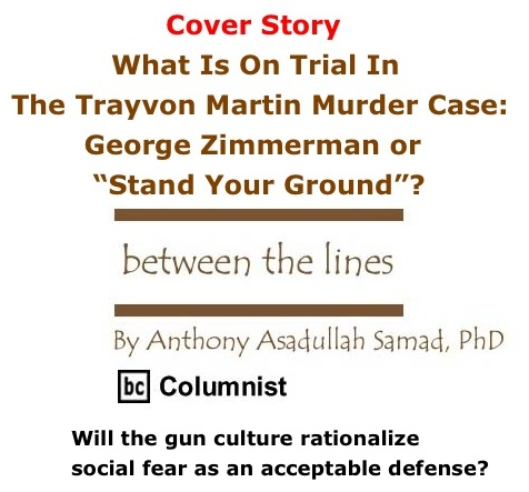 "BlackCommentator.com: Cover Story - What Is On Trial In The Trayvon Martin Murder Case"" George Zimmerman or ""Stand Your Ground""? - Between The Lines - By Dr. Anthony Asadullah Samad, PhD - BC Columnist"