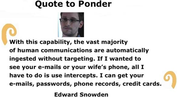 "Quote to Ponder:  ""With this capability, the vast majority of human communications are automatically ingested without targeting…."" - Edward Snowden"
