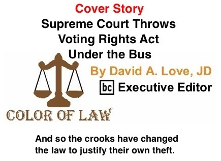 BlackCommentator.com Cover Story: Supreme Court Throws Voting Rights Act Under the Bus - The Color of Law By David A. Love, JD, BC Executive Editor