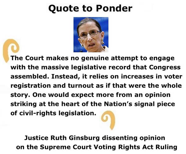 "BlackCommentator.com: Quote to Ponder:  ""The Court makes no genuine attempt to engage with the massive legislative record that Congress assembled."" - Justice Ruth Ginsburg dissenting opinion on the Supreme Court Voting Rights Act Ruling"