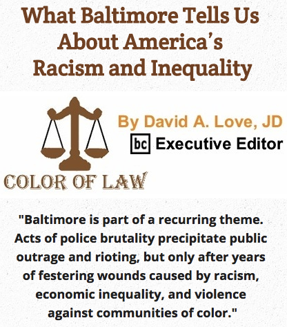 BlackCommentator.com May 14, 2015 - Issue 606: What Baltimore Tells Us About America's Racism and Inequality - Color of Law By David A. Love, JD, BC Executive Editor