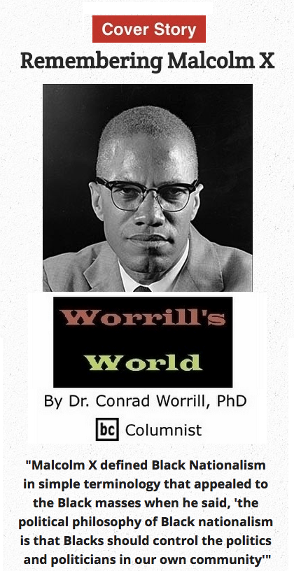 BlackCommentator.com May 14, 2015 - Issue 606 Cover Story: Remembering Malcolm X - Worrill's World By Dr. Conrad W. Worrill, PhD, BC Columnist