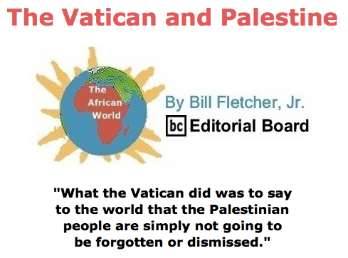 BlackCommentator.com May 21, 2015 - Issue 607: The Vatican and Palestine - The African World By Bill Fletcher, Jr., BC Editorial Board