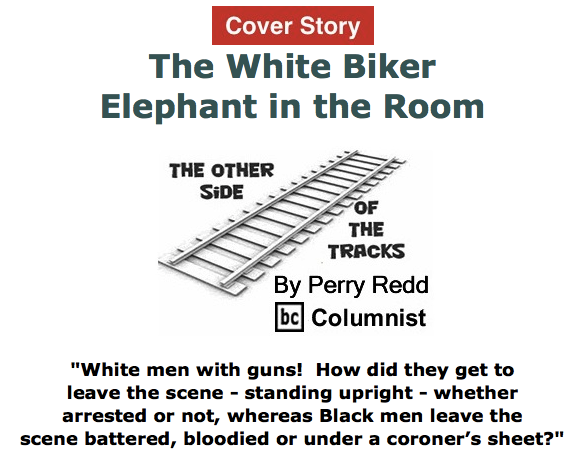 BlackCommentator.com May 21, 2015 - Issue 607 Cover Story: The White Biker Elephant in the Room - The Other Side of the Tracks By Perry Redd, BC Columnist
