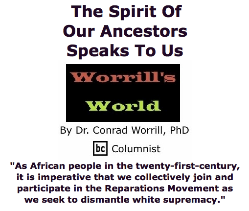 BlackCommentator.com May 21, 2015 - Issue 607: The Spirit Of Our Ancestors Speaks To Us - Worrill's World By Dr. Conrad W. Worrill, PhD, BC Columnist