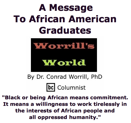 BlackCommentator.com May 28, 2015 - Issue 608: A Message To African American Graduates - Worrill's World By Dr. Conrad W. Worrill, PhD, BC Columnist