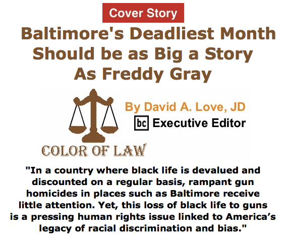 BlackCommentator.com June 04, 2015 - Issue 609 Cover Story: Baltimore's Deadliest Month Should Be As Big Of A Story As Freddie Gray  - Color of Law By David A. Love, JD, BC Executive Editor