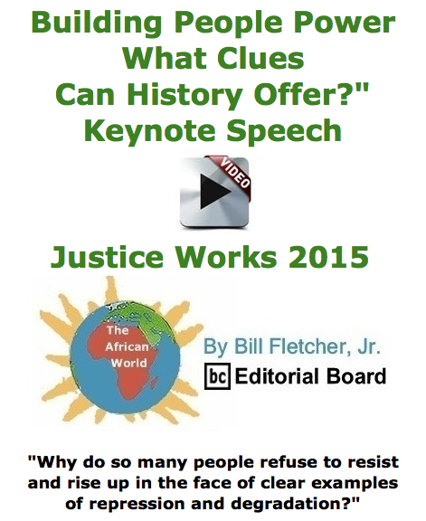 """BlackCommentator.com June 11, 2015 - Issue 610: Building People Power: What Clues Can History Offer?"""" - Keynote Speech - Video - Justice Works 2015 - The African World By Bill Fletcher, Jr., BC Editorial Board"""