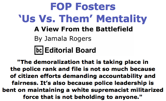BlackCommentator.com June 11, 2015 - Issue 610: FOP Fosters 'Us Vs. Them' Mentality - View from the Battlefield By Jamala Rogers, BC Editorial Board