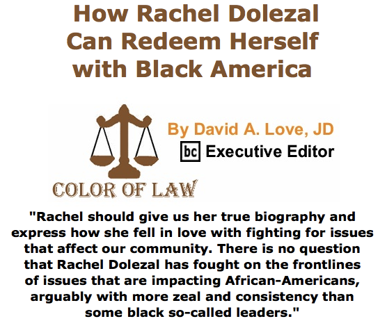 BlackCommentator.com June 18, 2015 - Issue 611: How Rachel Dolezal Can Redeem Herself with Black America - Color of Law By David A. Love, JD, BC Executive Editor