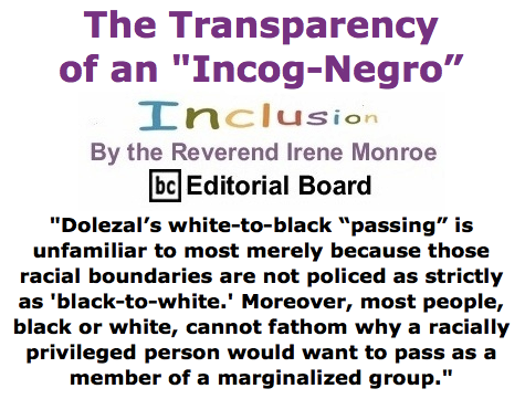"BlackCommentator.com June 18, 2015 - Issue 611: The Transparency of an ""Incog-Negro"" - Inclusion By The Reverend Irene Monroe, BC Editorial Board"