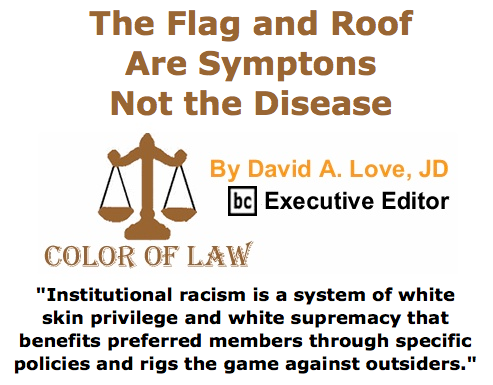 BlackCommentator.com June 25, 2015 - Issue 612: The Flag and Roof Are Symptons Not the Disease - Color of Law By David A. Love, JD, BC Executive Editor