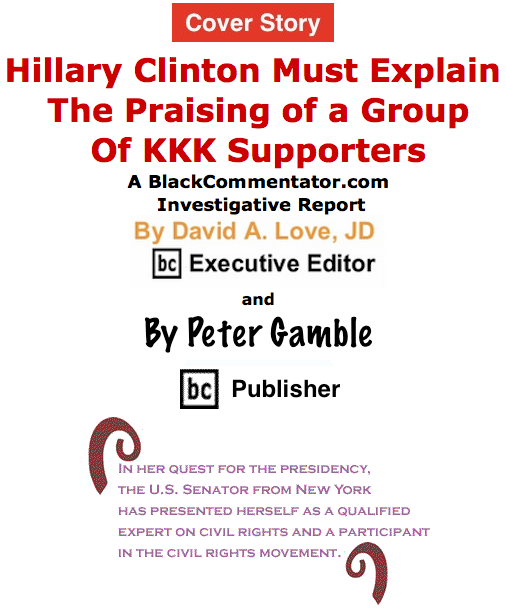 BlackCommentator.com June 25, 2015 - Issue 612 Cover Story: Hillary Clinton Must ExplainThe Praising of a Group of KKK Supporters - A BlackCommentator.com Investigative Report By David A. Love, BC Executive Editor and Peter Gamble, BC Publisher