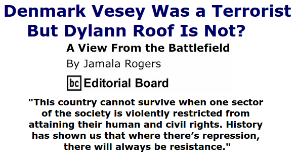 BlackCommentator.com June 25, 2015 - Issue 612: Denmark Vesey was a terrorist but Dylann Roof is not? - View from the Battlefield By Jamala Rogers, BC Editorial Board