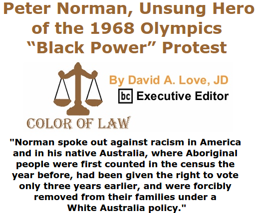 "BlackCommentator.com July 02, 2015 - Issue 613: Peter Norman, Unsung Hero of the 1968 Olympics ""Black Power"" Protest - Color of Law By David A. Love, JD, BC Executive Editor"