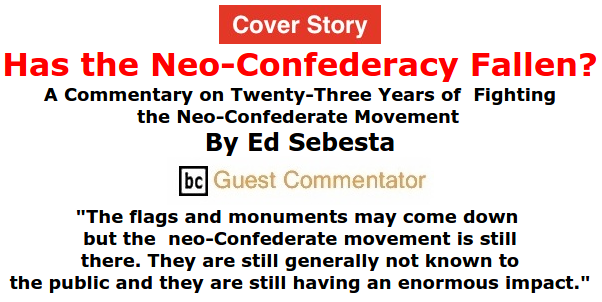 BlackCommentator.com - July 02, 2015 - Issue 613 Cover Story: Has the Neo-Confederacy Fallen? - A Commentary on Twenty-Three Years of Fighting the Neo-Confederate Movement By Ed Sebesta, BC Guest Commentator