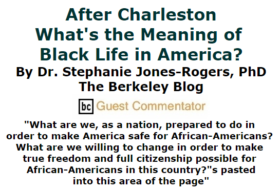 BlackCommentator.com July 16, 2015 - Issue 615: After Charleston - What's the Meaning of Black Life in America? By Dr. Stephanie Jones-Rogers PhD, The Berkeley Blog, BC Guest Commentator