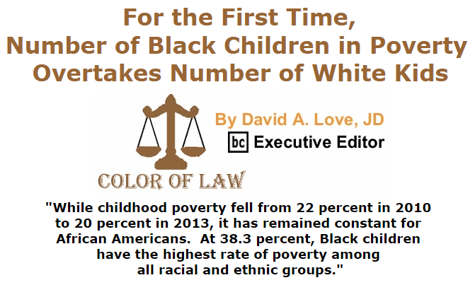 BlackCommentator.com July 16, 2015 - Issue 615: For the First Time, Number of Black Children in Poverty Overtakes Number of White Kids - Color of Law By David A. Love, JD, BC Executive Editor