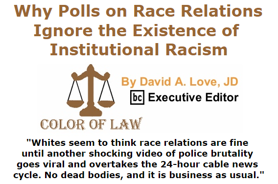 BlackCommentator.com July 30, 2015 - Issue 617: Why Polls on Race Relations Ignore the Existence of Institutional Racism - Color of Law By David A. Love, JD, BC Executive Editor