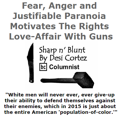 BlackCommentator.com July 30, 2015 - Issue 617: Fear, Anger and Justifiable Paranoia Motivates The Rights Love-Affair With Guns - Sharp n' Blunt By Desi Cortez, BC Columnist