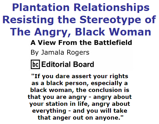 BlackCommentator.com July 30, 2015 - Issue 617: Plantation Relationships - Resisting the Stereotype of the Angry, Black Woman - View from the Battlefield By Jamala Rogers, BC Editorial Board