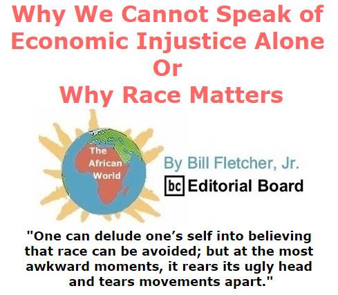 BlackCommentator.com September 03, 2015 - Issue 619: Why We Cannot Speak of Economic Injustice Alone, or, Why Race Matters - The African World By Bill Fletcher, Jr., BC Editorial Board