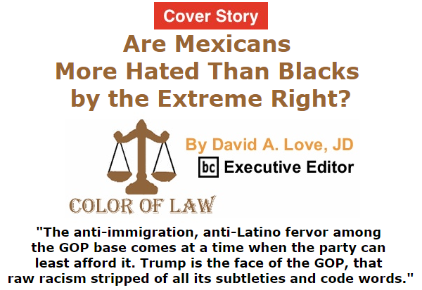 BlackCommentator.com September 03, 2015 - Issue 619 Cover Story: Are Mexicans More Hated Than Blacks by the Extreme Right? - Color of Law By David A. Love, JD, BC Executive Editor