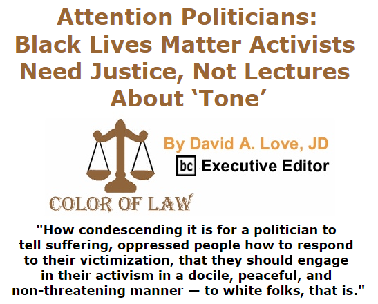 BlackCommentator.com September 10, 2015 - Issue 620: Attention Politicians: Black Lives Matter Activists Need Justice, Not Lectures About 'Tone' - Color of Law By David A. Love, JD, BC Executive Editor
