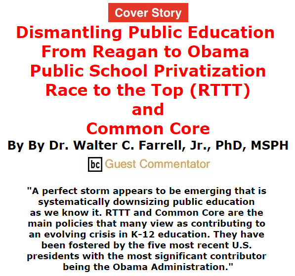 BlackCommentator.com September 17, 2015 - Issue 621 Cover Story: Dismantling Public Education from Reagan to Obama: Public School Privatization, Race to the Top (RTTT), and Common Core By Dr. Walter C. Farrell, Jr., PhD, MSPH, BC Guest Commentator