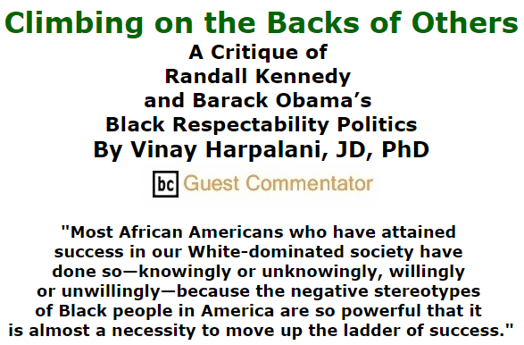 BlackCommentator.com October 01, 2015 - Issue 623: Climbing on the Backs of Others: A Critique of Randall Kennedy and Barack Obama's Black Respectability Politics By Vinay Harpalani, JD, PhD, BC Guest Commentator
