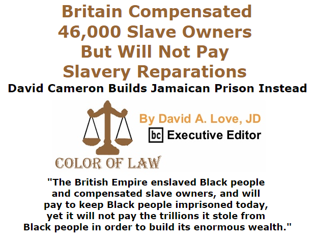 BlackCommentator.com October 01, 2015 - Issue 623: Britain Compensated 46,000 Slave Owners But Will Not Pay Slavery Reparations, David Cameron Builds Jamaican Prison Instead - Color of Law By David A. Love, JD, BC Executive Editor