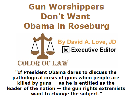 BlackCommentator.com October 08, 2015 - Issue 624: Gun Worshippers Don't Want Obama in Roseburg - Color of Law By David A. Love, JD, BC Executive Editor
