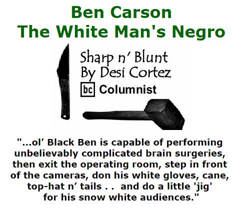 BlackCommentator.com October 08, 2015 - Issue 624: Ben Carson - The White Man's Negro - Sharp n' Blunt By Desi Cortez, BC Columnist
