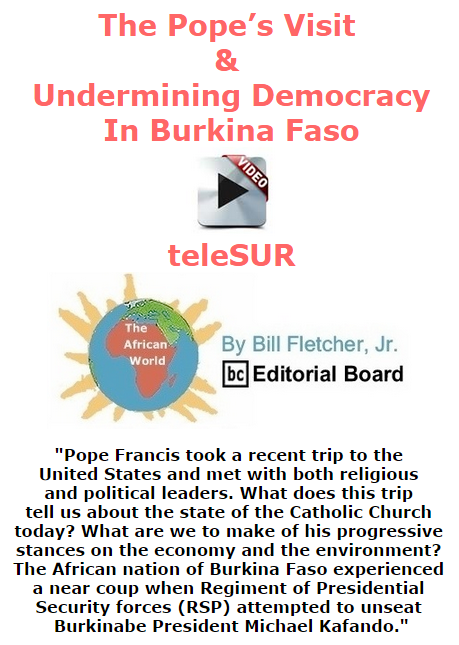 BlackCommentator.com October 15, 2015 - Issue 625: The Pope's Visit & Undermining Democracy in Burkina Faso · Videos teleSUR - The African World By Bill Fletcher, Jr., BC Editorial Board.com October 15, 2085 - Issue 625: The Pope's Visit & Undermining Democracy in Burkina Faso · Videos teleSUR - The African World By Bill Fletcher, Jr., BC Editorial Board