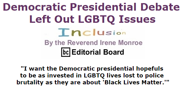 BlackCommentator.com October 15, 2015 - Issue 625: Democratic Presidential Debate Left Out LGBTQ Issues - Inclusion By The Reverend Irene Monroe, BC Editorial Board