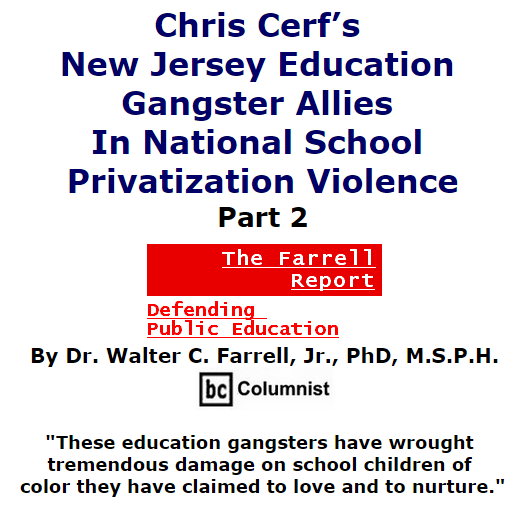 BlackCommentator.com October 15, 2015 - Issue 625: Chris Cerf's New Jersey Education Gangster Allies In National School Privatization Violence, Part 2 - The Farrell Report - Defending Public Education By Dr. Walter C. Farrell, Jr., PhD, M.S.P.H., BC Columnist