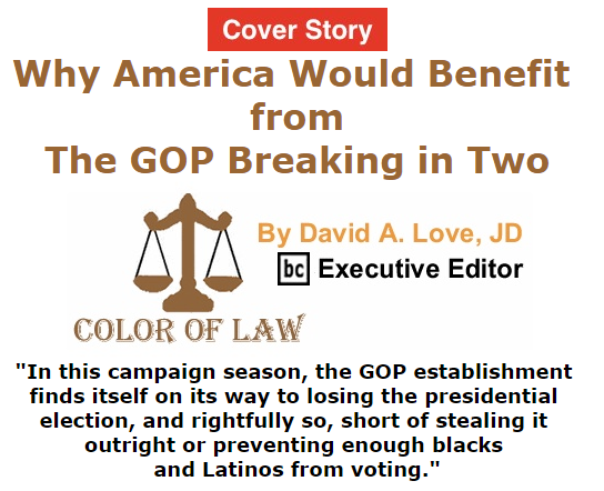 BlackCommentator.com October 22, 2015 - Issue 626 Cover Story: Why America Would Benefit from the GOP Breaking in Two - Color of Law By David A. Love, JD, BC Executive Editor