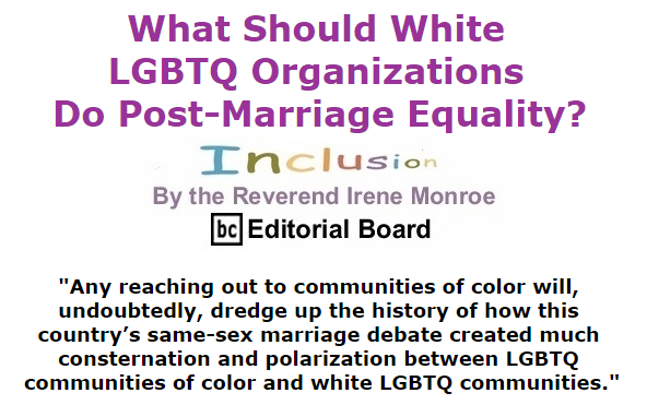 BlackCommentator.com October 22, 2015 - Issue 626: What should white LGBTQ organizations do post-marriage equality? - Inclusion By The Reverend Irene Monroe, BC Editorial Board