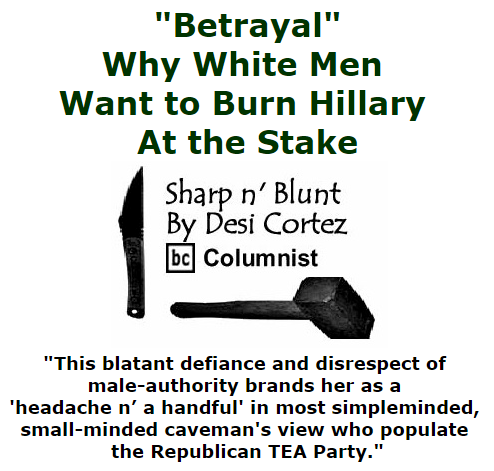 "BlackCommentator.com October 22, 2015 - Issue 626: ""Betrayal"" - Why White Men Want To Burn HIllary At The Stake - Sharp n' Blunt By Desi Cortez, BC Columnist"